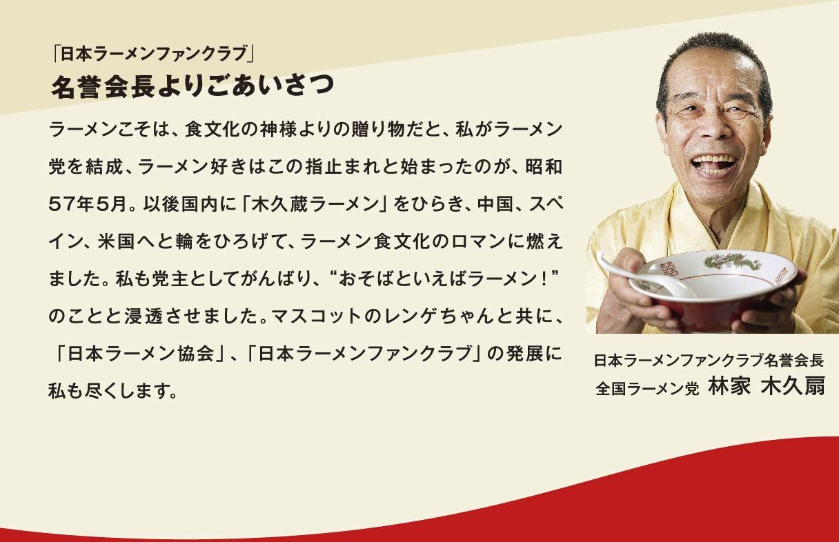 """「日本ラーメンファンクラブ」名誉会長よりごあいさつ ラーメンこそは、食文化の神様よりの贈り物だと、私がラーメン党を結成、ラーメン好きはこの指止まれと始まったのが、昭和57年5月。以後国内に「木久蔵ラーメン」をひらき、中国、スペイン、米国へと輪をひろげて、ラーメン食文化のロマンに燃えました。私も党主としてがんばり、""""おそばといえばラーメン!""""のことと浸透させました。マスコットのレンゲちゃんと共に、「日本ラーメン協会」、「日本ラーメンファンクラブ」の発展に私も尽くします。 日本ラーメンファンクラブ名誉会長 全国ラーメン党 林家 木久扇"""