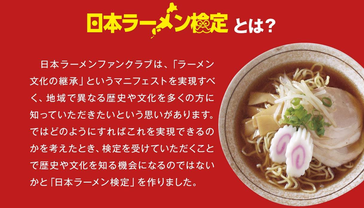 日本ラーメン検定とは? 日本ラーメンファンクラブは、「ラーメン文化の継承」というマニフェストを実現すべく、地域で異なる歴史や文化を多くの方に知っていただきたいという思いがあります。ではどのようにすればこれを実現できるのかを考えたとき、検定を受けていただくことで歴史や文化を知る機会になるのではないかと「日本ラーメン検定」を作りました。