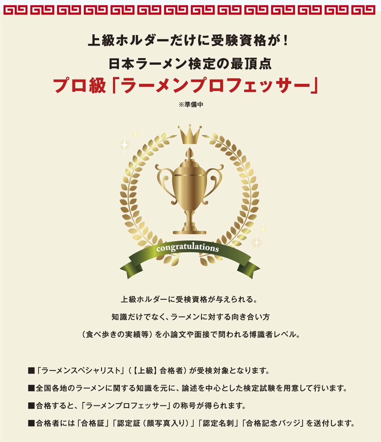 上級ホルダーだけに受験資格が!日本ラーメン検定の最頂点プロ級「ラーメンプロフェッサー」※準備中 上級ホルダーに受検資格が与えられる。知識だけでなく、ラーメンに対する向き合い方 ■「ラーメンスペシャリスト」(【上級】合格者)が受検対象となります。 ■全国各地のラーメンに関する知識を元に、論述を中心とした検定試験を用意して行います。■合格すると、「ラーメンプロフェッサー」の称号が得られます。 ■合格者には「合格証」「認定証(顔写真入り)」「認定名刺」「合格記念バッジ」を送付します。(食べ歩きの実績等)を小論文や面接で問われる博識者レベル。