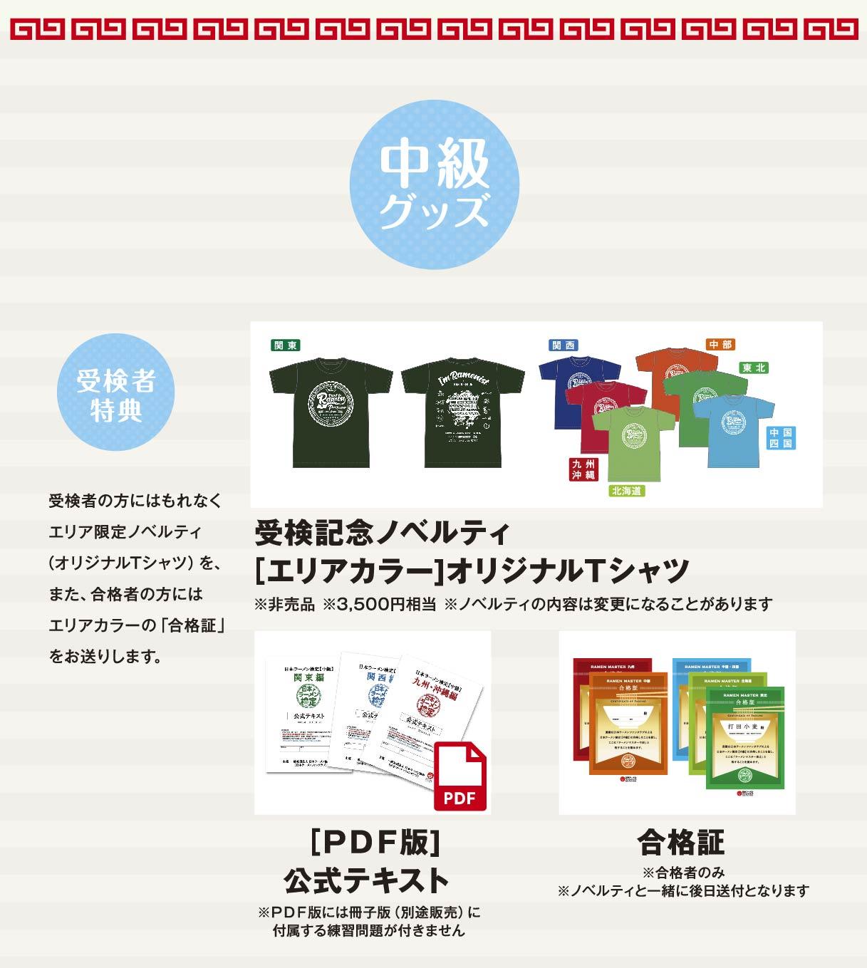 中級グッズ 受検者特典 受検者の方にはもれなくエリア限定ノベルティ(オリジナルTシャツ)を、また、合格者の方にはエリアカラーの「合格証」をお送りします。 受検記念ノベルティ [エリアカラー]オリジナルTシャツ ※非売品 ※3,500円相当 ※ノベルティの内容は変更になることがあります [PDF版]公式テキスト ※PDF版には冊子版(別途販売)に付属する練習問題が付きません 合格証 ※合格者のみ※ノベルティと一緒に後日送付となります