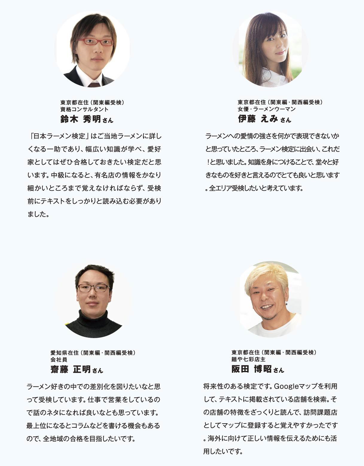 東京都在住(関東編受検)資格コンサルタント鈴木 秀明さん 「日本ラーメン検定」はご当地ラーメンに詳しくなる一助であり、幅広い知識が学べ、愛好家としてはぜひ合格しておきたい検定だと思います。中級になると、有名店の情報をかなり細かいところまで覚えなければならず、受検前にテキストをしっかりと読み込む必要がありました。 東京都在住(関東編・関西編受検)女優・ラーメンウーマン伊藤 えみさん ラーメンへの愛情の強さを何かで表現できないかと思っていたところ、ラーメン検定に出会い、これだ!と思いました。知識を身につけることで、堂々と好きなものを好きと言えるのでとても良いと思います。全エリア受検したいと考えています。 愛知県在住(関東編・関西編受検)会社員齋藤 正明さん ラーメン好きの中での差別化を図りたいなと思って受検しています。仕事で営業をしているので話のネタになれば良いなとも思っています。最上位になるとコラムなどを書ける機会もあるので、全地域の合格を目指したいです。東京都在住(関東編・関西編受検)麺や七彩店主阪田 博昭さん 将来性のある検定です。Googleマップを利用して、テキストに掲載されている店舗を検索。その店舗の特徴をざっくりと読んで、訪問課題店としてマップに登録すると覚えやすかったです。海外に向けて正しい情報を伝えるためにも活用したいです。
