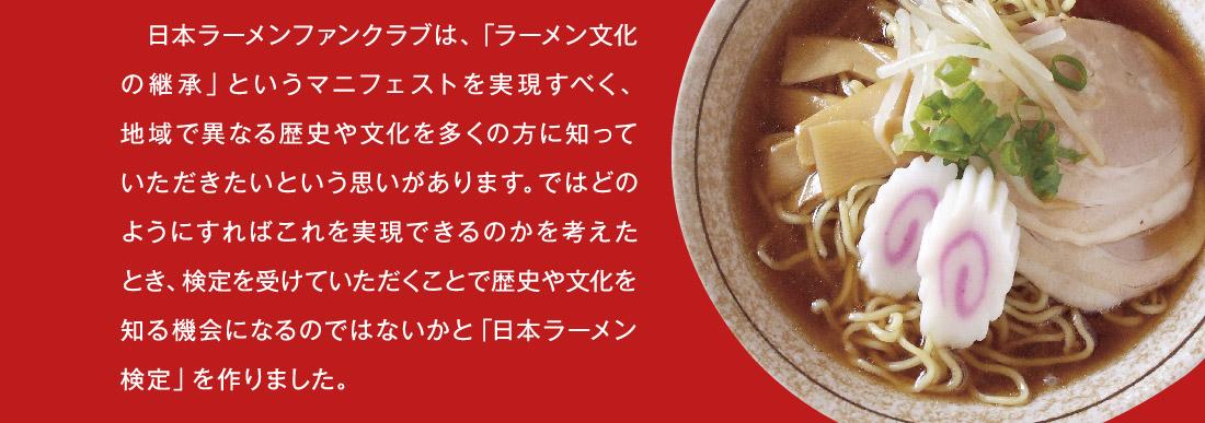 日本ラーメンファンクラブは、「ラーメン文化の継承」というマニフェストを実現すべく、地域で異なる歴史や文化を多くの方に知っていただきたいという思いがあります。ではどのようにすればこれを実現できるのかを考えたとき、検定を受けていただくことで歴史や文化を知る機会になるのではないかと「日本ラーメン検定」を作りました。