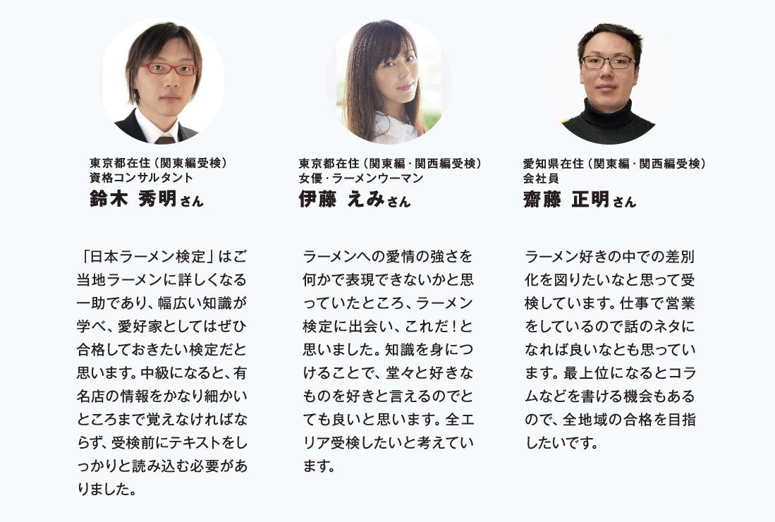 東京都在住(関東編受検)資格コンサルタント鈴木 秀明さん 「日本ラーメン検定」はご当地ラーメンに詳しくなる一助であり、幅広い知識が学べ、愛好家としてはぜひ合格しておきたい検定だと思います。中級になると、有名店の情報をかなり細かいところまで覚えなければならず、受検前にテキストをしっかりと読み込む必要がありました。 東京都在住(関東編・関西編受検)女優・ラーメンウーマン伊藤 えみさん ラーメンへの愛情の強さを何かで表現できないかと思っていたところ、ラーメン検定に出会い、これだ!と思いました。知識を身につけることで、堂々と好きなものを好きと言えるのでとても良いと思います。全エリア受検したいと考えています。 愛知県在住(関東編・関西編受検)会社員齋藤 正明さん ラーメン好きの中での差別化を図りたいなと思って受検しています。仕事で営業をしているので話のネタになれば良いなとも思っています。最上位になるとコラムなどを書ける機会もあるので、全地域の合格を目指したいです。