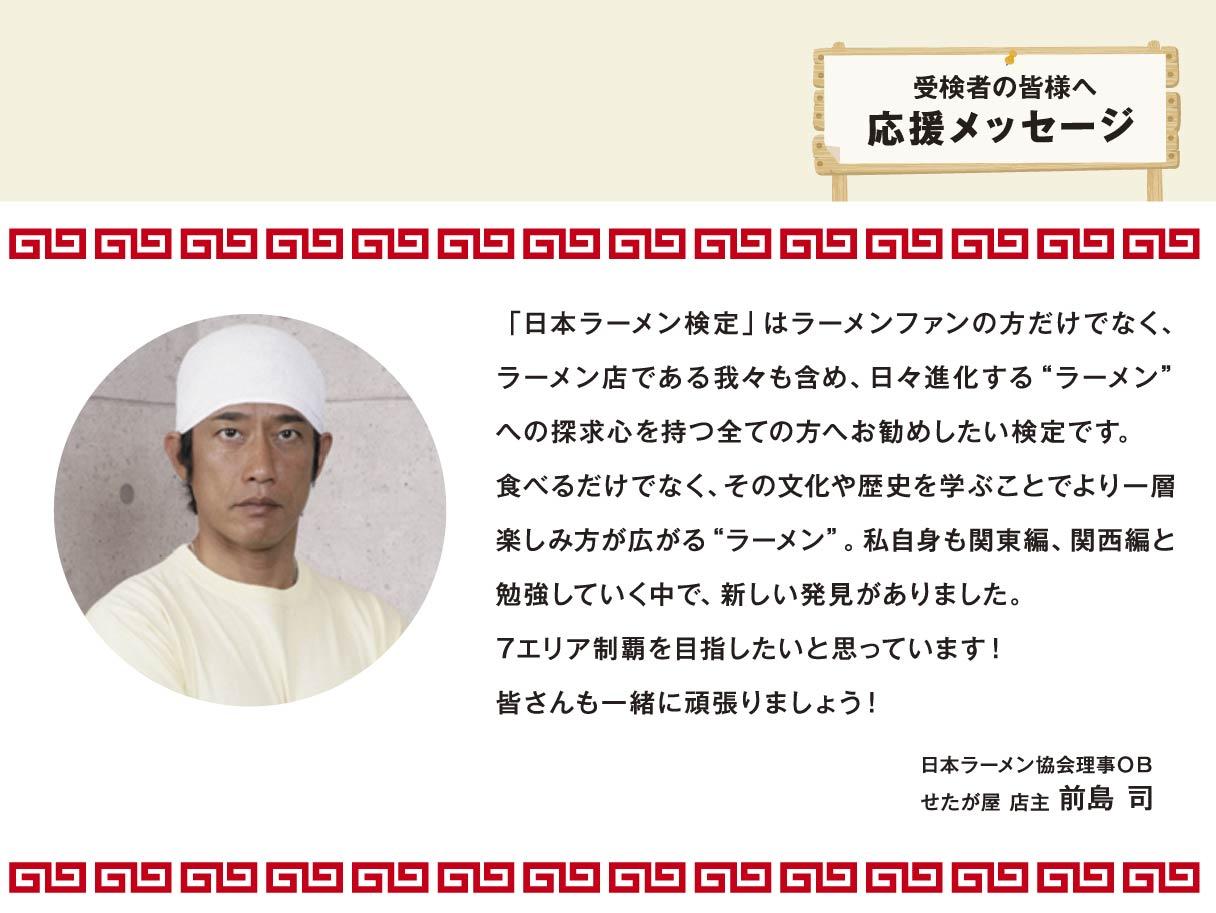 """受検者の皆様へ応援メッセージ 日本ラーメン検定」はラーメンファンの方だけでなく、ラーメン店である我々も含め、日々進化する""""ラーメン""""への探求心を持つ全ての方へお勧めしたい検定です。食べるだけでなく、その文化や歴史を学ぶことでより一層楽しみ方が広がる""""ラーメン""""。私自身も関東編、関西編と勉強していく中で、新しい発見がありました。7エリア制覇を目指したいと思っています!皆さんも一緒に頑張りましょう! 日本ラーメン協会理事OB せたが屋 店主 前島 司"""
