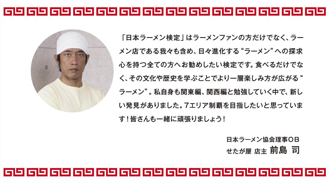 """「日本ラーメン検定」はラーメンファンの方だけでなく、ラーメン店である我々も含め、日々進化する""""ラーメン""""への探求心を持つ全ての方へお勧めしたい検定です。食べるだけでなく、その文化や歴史を学ぶことでより一層楽しみ方が広がる""""ラーメン""""。私自身も関東編、関西編と勉強していく中で、新しい発見がありました。7エリア制覇を目指したいと思っています!皆さんも一緒に頑張りましょう! 日本ラーメン協会理事OB せたが屋 店主 前島 司"""