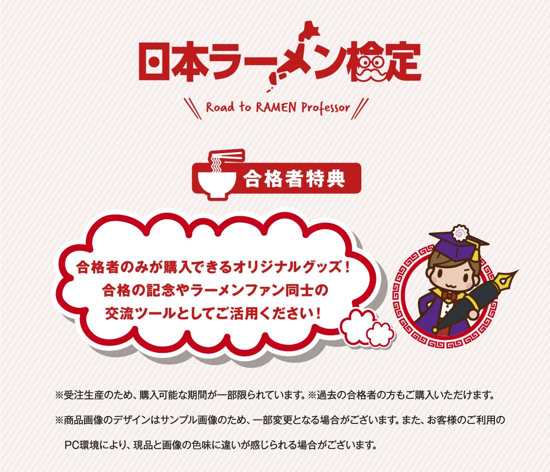 日本ラーメン検定 合格者特典 合格者のみが購入できるオリジナルグッズ!合格の記念やラーメンファン同士の交流ツールとしてご活用ください! ※受注生産のため、購入可能な期間が一部限られています。※過去の合格者の方もご購入いただけます。※商品画像のデザインはサンプル画像のため、一部変更となる場合がございます。また、お客様のご利用のPC環境により、現品と画像の色味に違いが感じられる場合がございます。