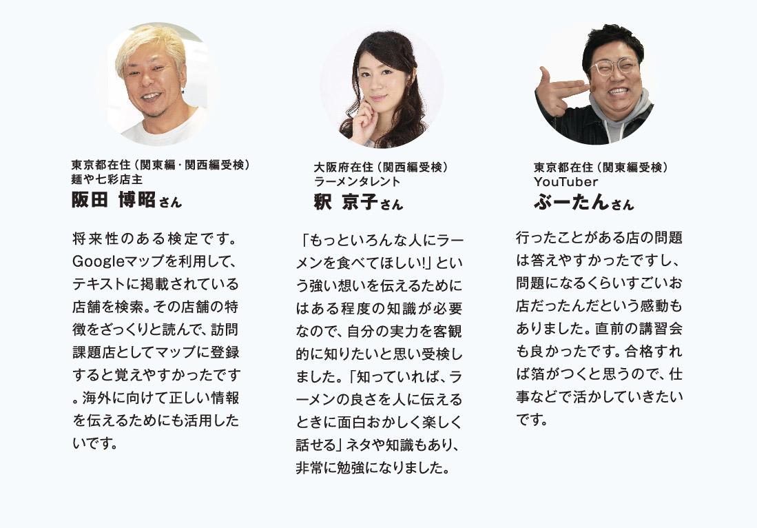 東京都在住(関東編・関西編受検)麺や七彩店主阪田 博昭さん 将来性のある検定です。Googleマップを利用して、テキストに掲載されている店舗を検索。その店舗の特徴をざっくりと読んで、訪問課題店としてマップに登録すると覚えやすかったです。海外に向けて正しい情報を伝えるためにも活用したいです。 大阪府在住(関西編受検)ラーメンタレント釈 京子さん 「もっといろんな人にラーメンを食べてほしい!」という強い想いを伝えるためにはある程度の知識が必要なので、自分の実力を客観的に知りたいと思い受検しました。「知っていれば、ラーメンの良さを人に伝えるときに面白おかしく楽しく話せる」ネタや知識もあり、非常に勉強になりました。 東京都在住(関東編受検)YouTuberぶーたんさん 行ったことがある店の問題は答えやすかったですし、問題になるくらいすごいお店だったんだという感動もありました。直前の講習会も良かったです。合格すれば箔がつくと思うので、仕事などで活かしていきたいです。